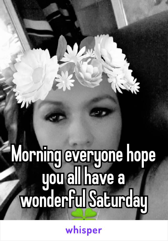 Morning everyone hope you all have a wonderful Saturday🍀