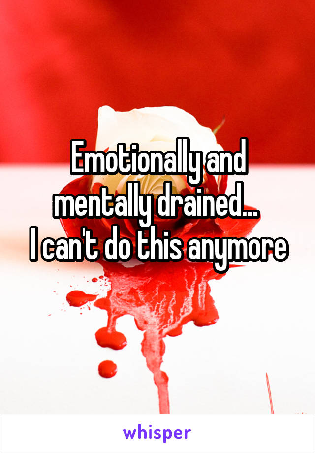 Emotionally and mentally drained...  I can't do this anymore