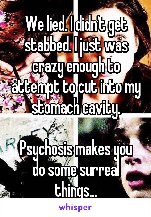 We lied. I didn't get stabbed. I just was crazy enough to attempt to cut into my stomach cavity.  Psychosis makes you do some surreal things...