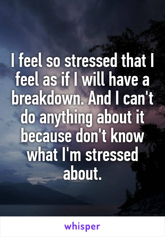 I feel so stressed that I feel as if I will have a breakdown. And I can't do anything about it because don't know what I'm stressed about.