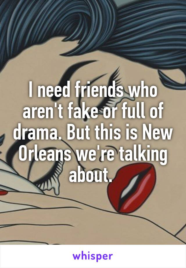 I need friends who aren't fake or full of drama. But this is New Orleans we're talking about.