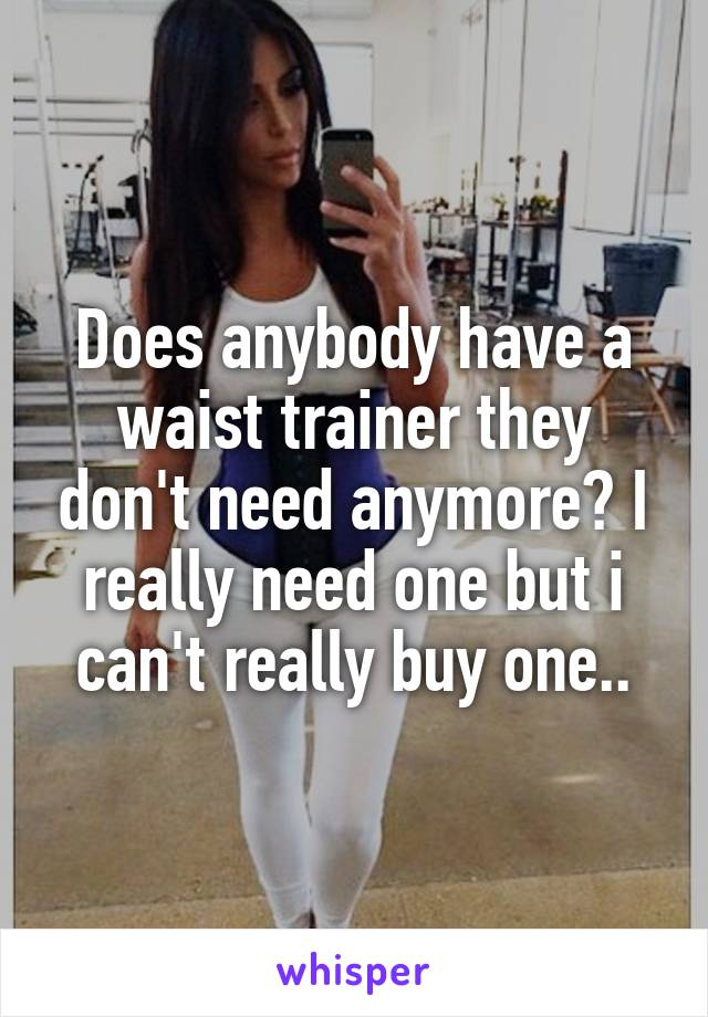 Does anybody have a waist trainer they don't need anymore? I really need one but i can't really buy one..