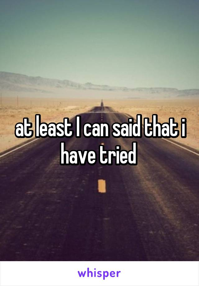at least I can said that i have tried