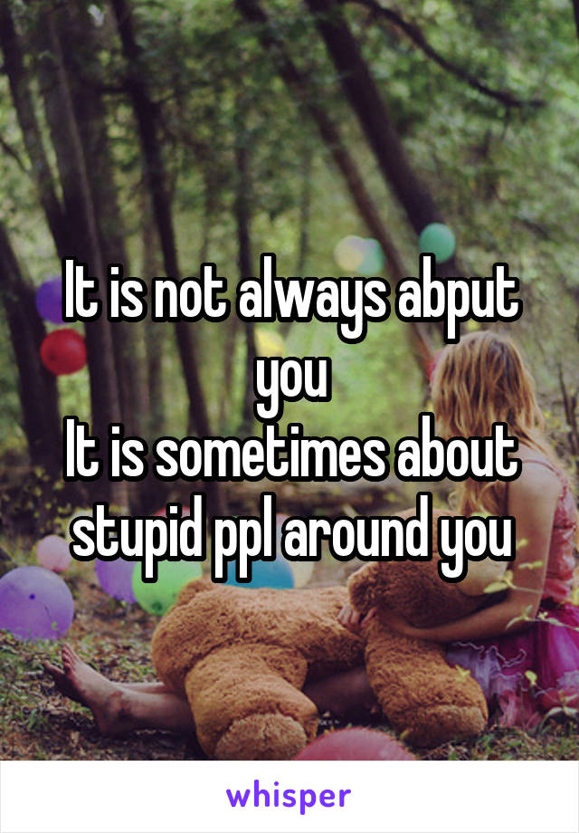 It is not always abput you It is sometimes about stupid ppl around you