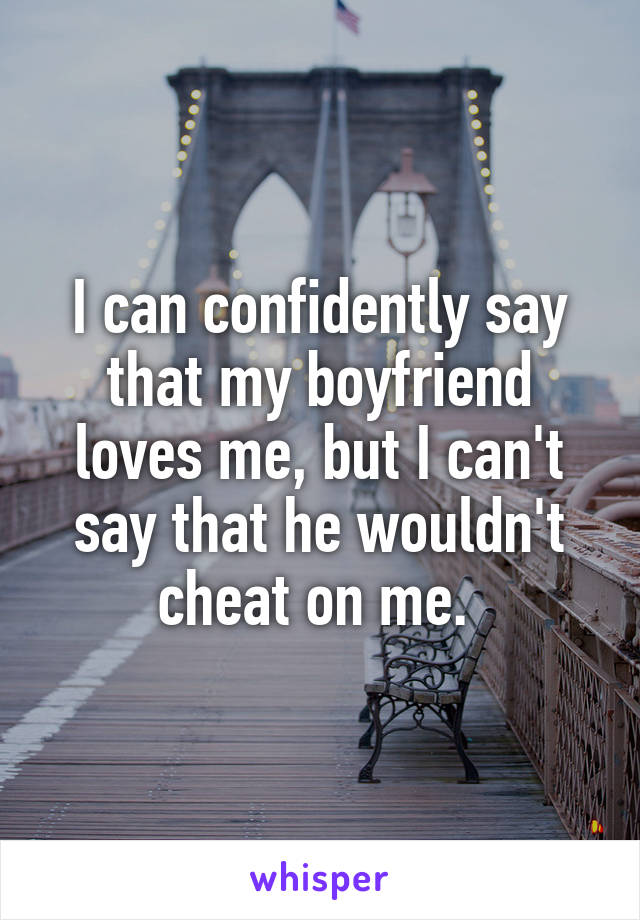 I can confidently say that my boyfriend loves me, but I can't say that he wouldn't cheat on me.