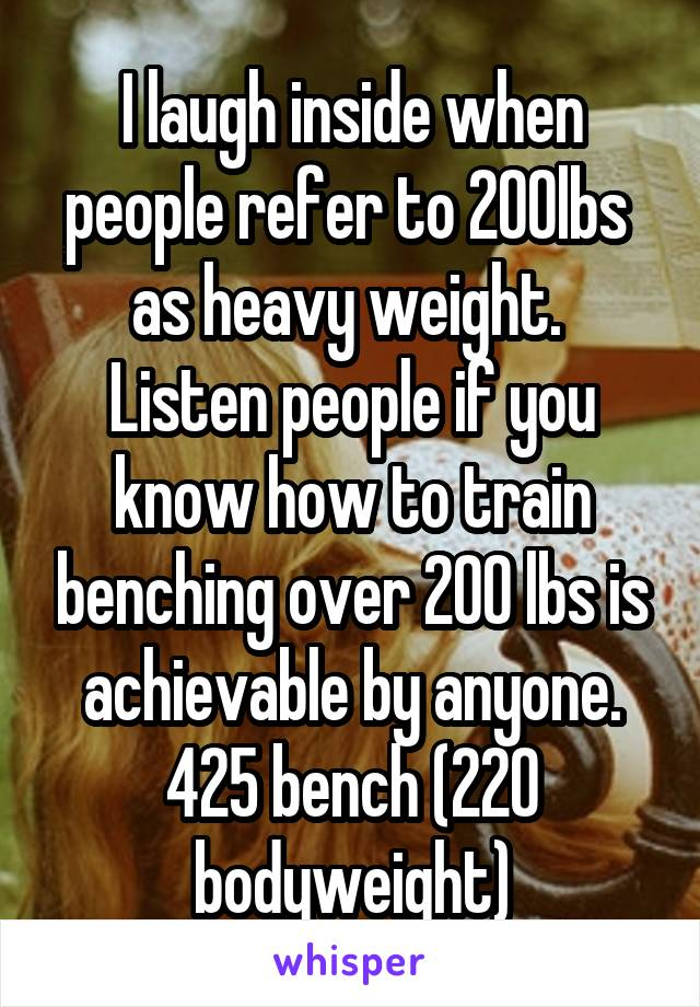 I laugh inside when people refer to 200lbs  as heavy weight.  Listen people if you know how to train benching over 200 lbs is achievable by anyone. 425 bench (220 bodyweight)