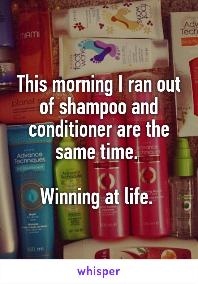 This morning I ran out of shampoo and conditioner are the same time.   Winning at life.