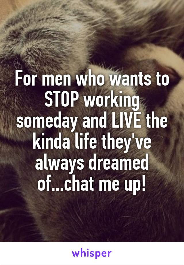 For men who wants to STOP working someday and LIVE the kinda life they've always dreamed of...chat me up!