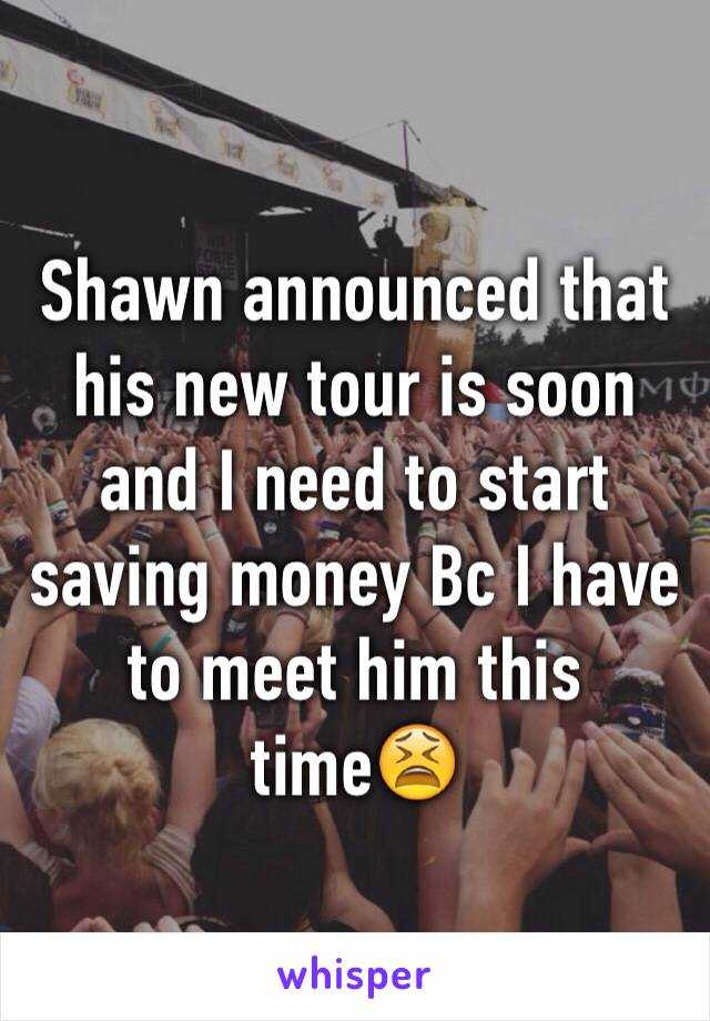 Shawn announced that his new tour is soon and I need to start saving money Bc I have to meet him this time😫