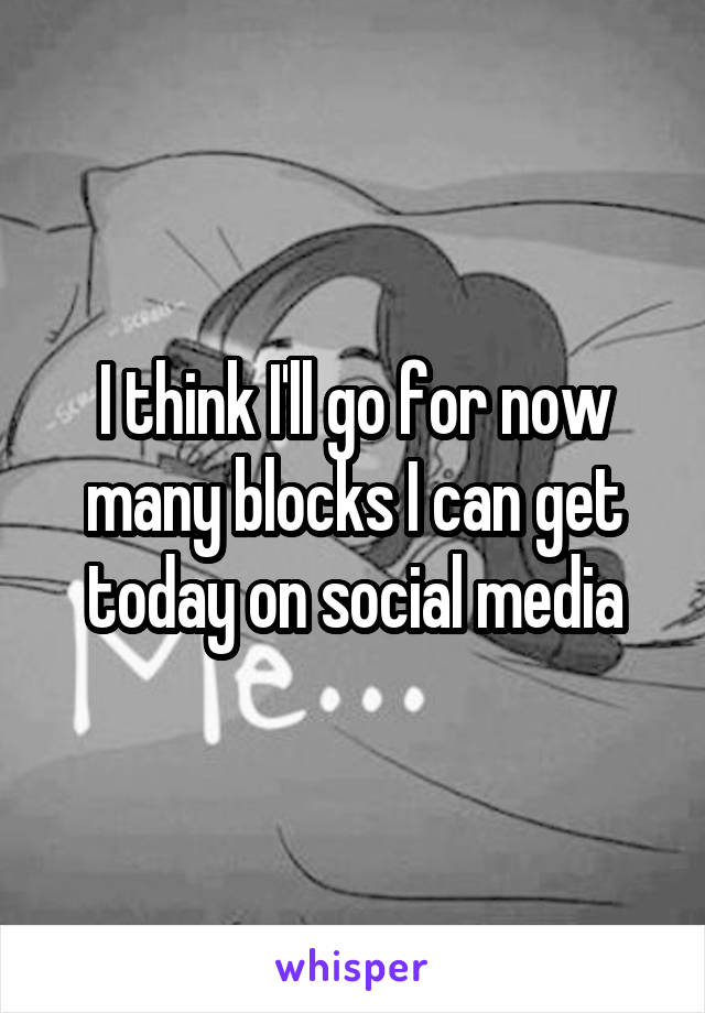 I think I'll go for now many blocks I can get today on social media