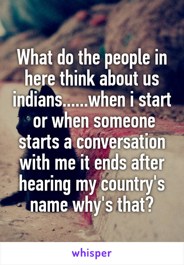 What do the people in here think about us indians......when i start  or when someone starts a conversation with me it ends after hearing my country's name why's that?