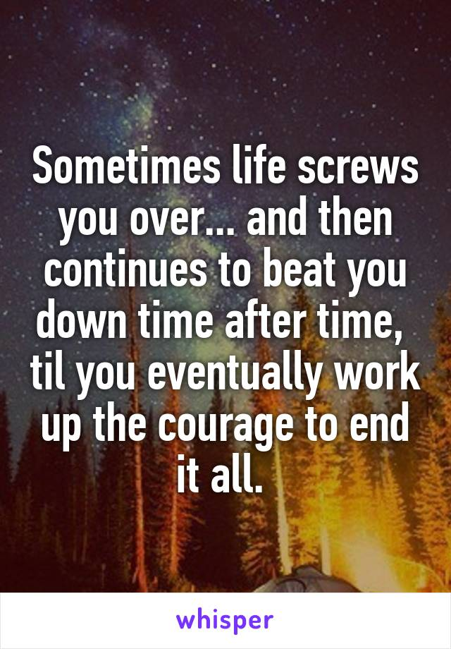 Sometimes life screws you over... and then continues to beat you down time after time,  til you eventually work up the courage to end it all.