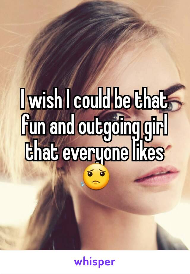 I wish I could be that fun and outgoing girl that everyone likes😟