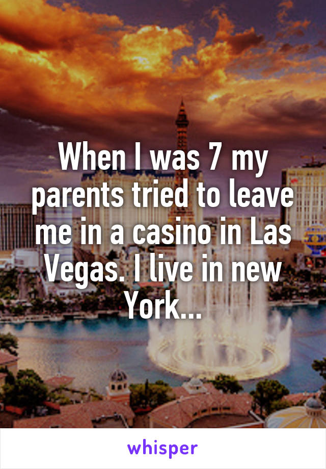 When I was 7 my parents tried to leave me in a casino in Las Vegas. I live in new York...