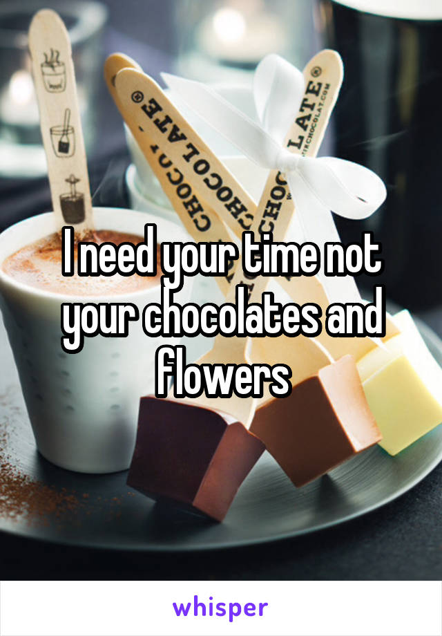 I need your time not your chocolates and flowers