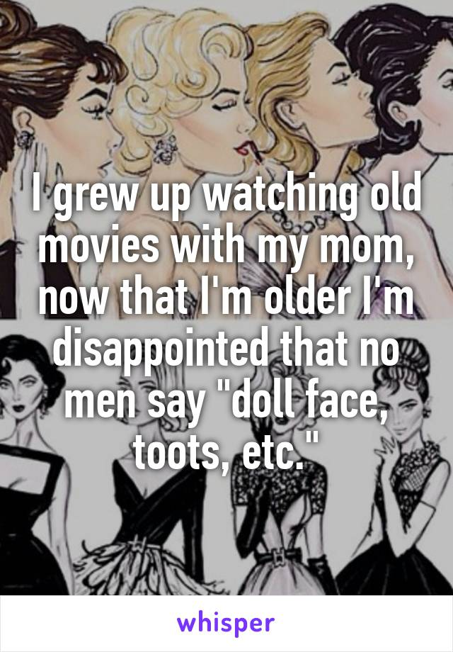 "I grew up watching old movies with my mom, now that I'm older I'm disappointed that no men say ""doll face, toots, etc."""