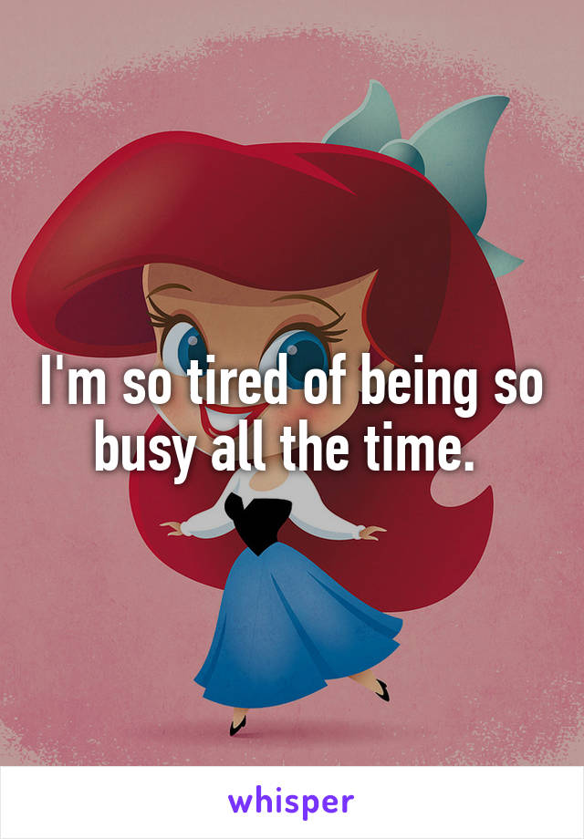 I'm so tired of being so busy all the time.