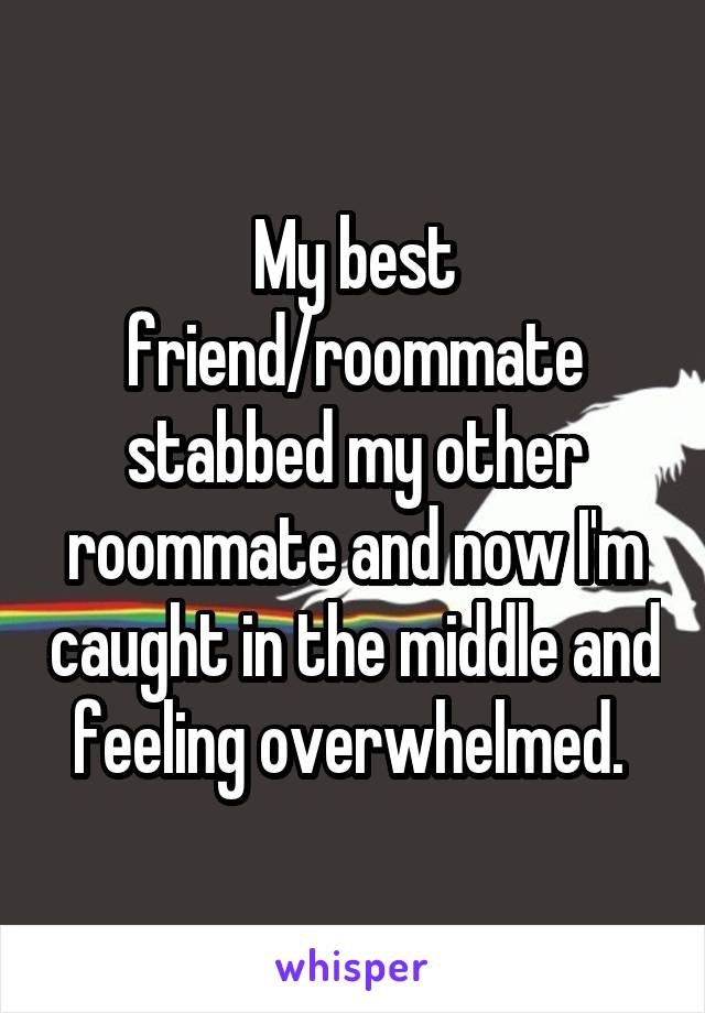 My best friend/roommate stabbed my other roommate and now I'm caught in the middle and feeling overwhelmed.