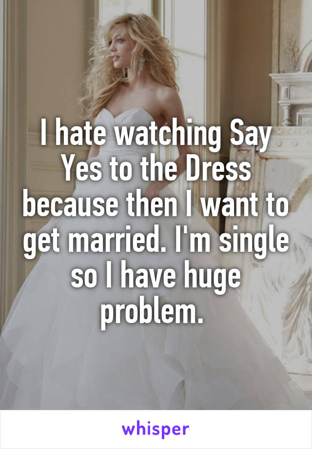 I hate watching Say Yes to the Dress because then I want to get married. I'm single so I have huge problem.