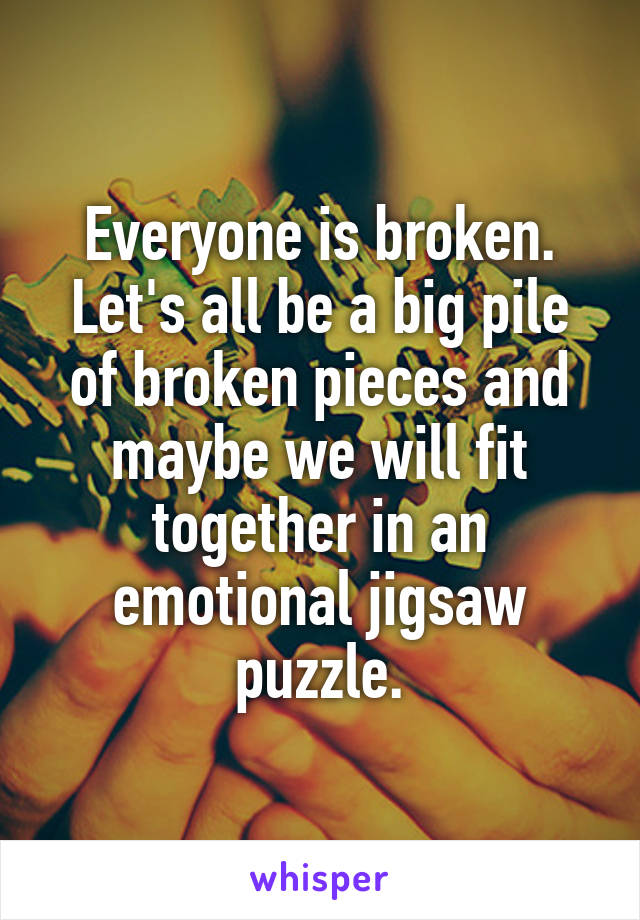 Everyone is broken. Let's all be a big pile of broken pieces and maybe we will fit together in an emotional jigsaw puzzle.