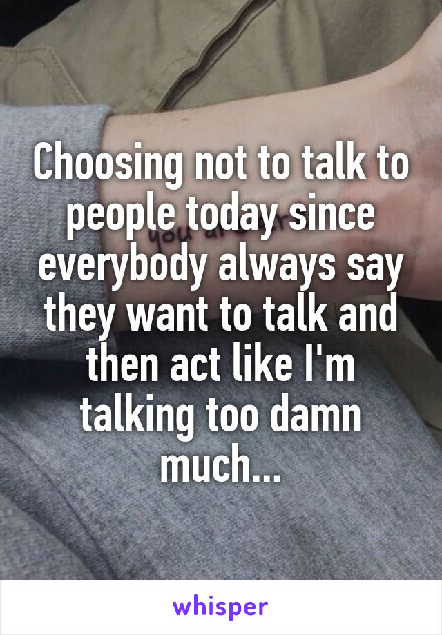 Choosing not to talk to people today since everybody always say they want to talk and then act like I'm talking too damn much...