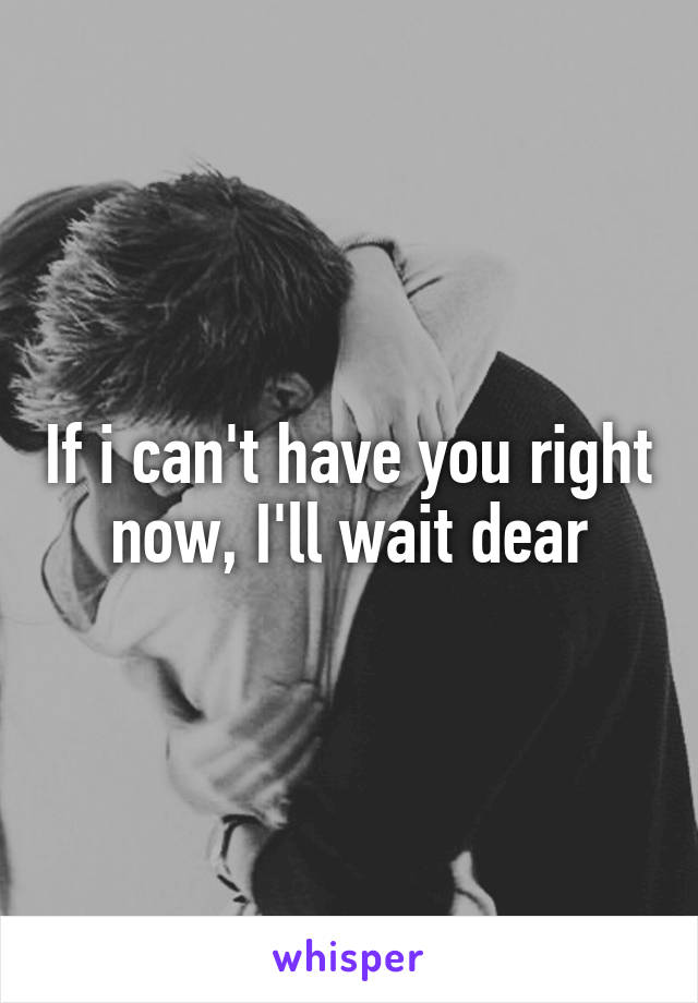 If i can't have you right now, I'll wait dear
