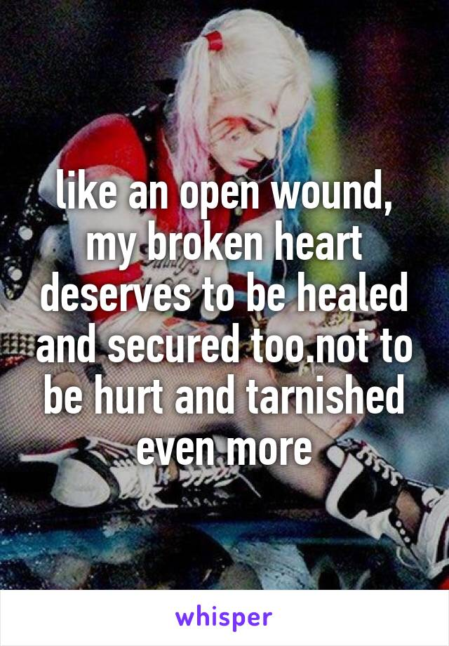 like an open wound, my broken heart deserves to be healed and secured too.not to be hurt and tarnished even more
