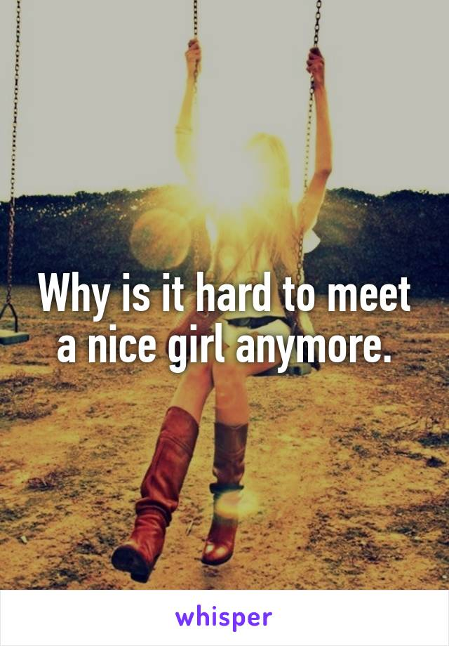 Why is it hard to meet a nice girl anymore.