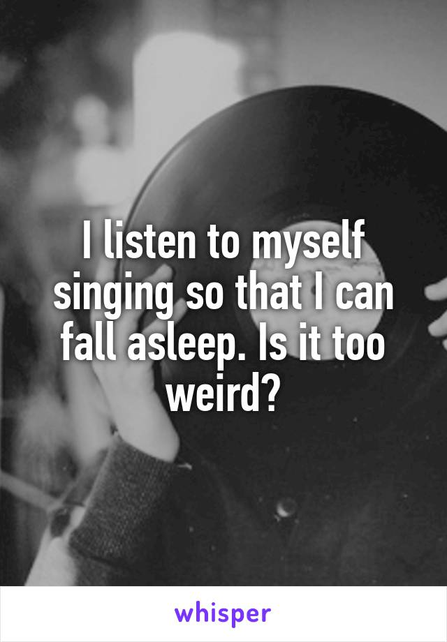 I listen to myself singing so that I can fall asleep. Is it too weird?