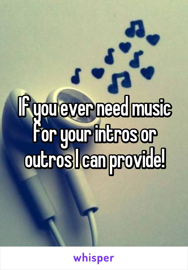 If you ever need music for your intros or outros I can provide!