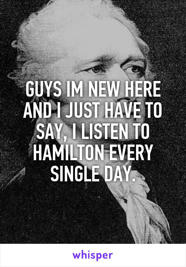 GUYS IM NEW HERE AND I JUST HAVE TO SAY, I LISTEN TO HAMILTON EVERY SINGLE DAY.