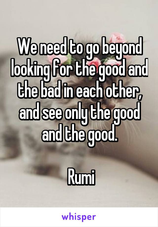 We need to go beyond looking for the good and the bad in each other, and see only the good and the good.   Rumi
