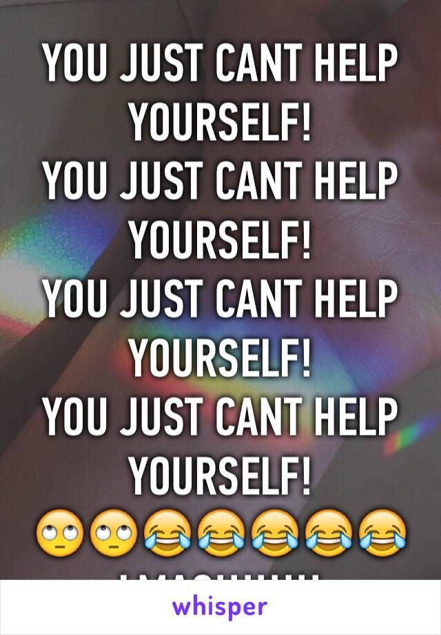 YOU JUST CANT HELP YOURSELF! YOU JUST CANT HELP YOURSELF! YOU JUST CANT HELP YOURSELF! YOU JUST CANT HELP YOURSELF! 🙄🙄😂😂😂😂😂 LMAO!!!!!!!!