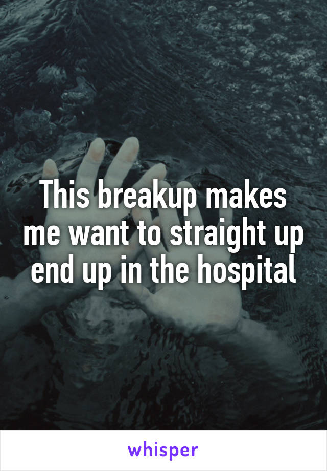 This breakup makes me want to straight up end up in the hospital