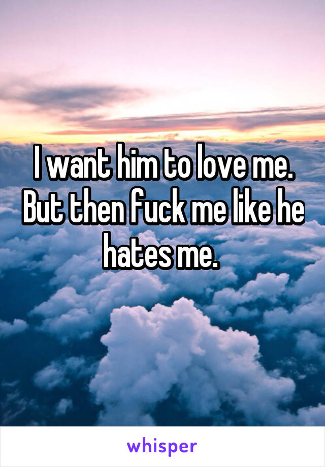 I want him to love me. But then fuck me like he hates me.