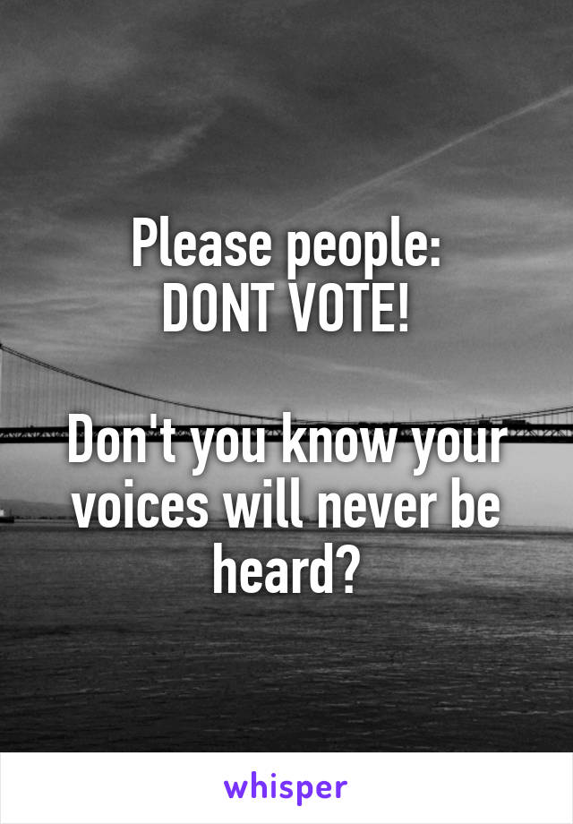 Please people: DONT VOTE!  Don't you know your voices will never be heard?