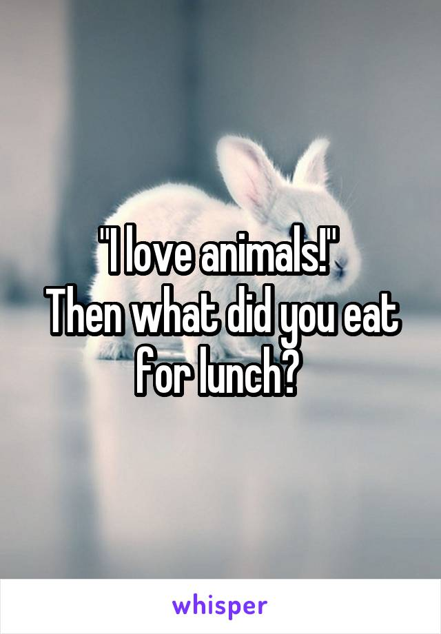"""I love animals!""  Then what did you eat for lunch?"