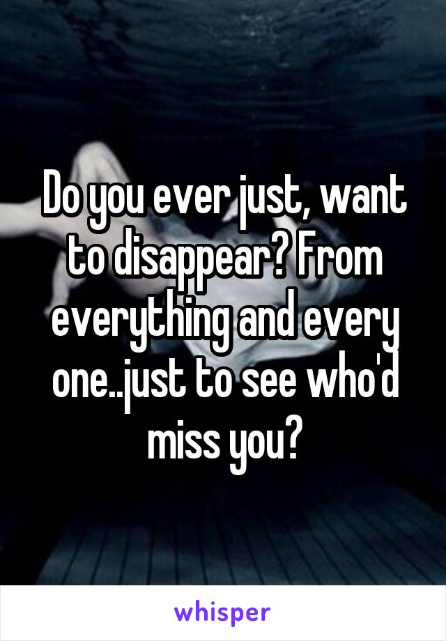 Do you ever just, want to disappear? From everything and every one..just to see who'd miss you?