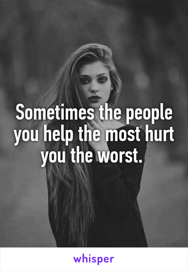 Sometimes the people you help the most hurt you the worst.