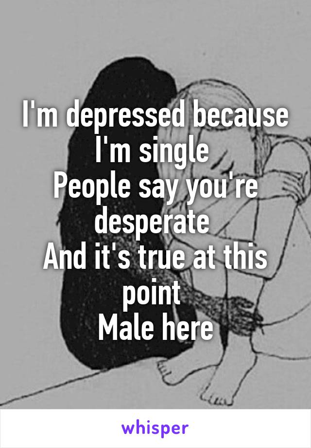 I'm depressed because I'm single  People say you're desperate  And it's true at this point  Male here