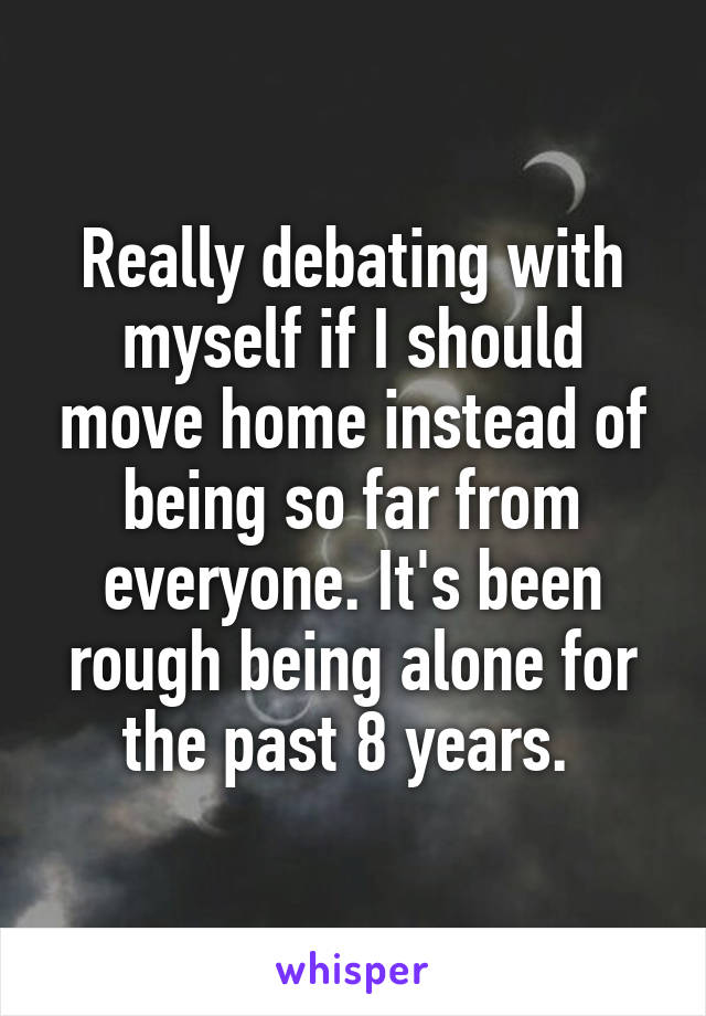Really debating with myself if I should move home instead of being so far from everyone. It's been rough being alone for the past 8 years.