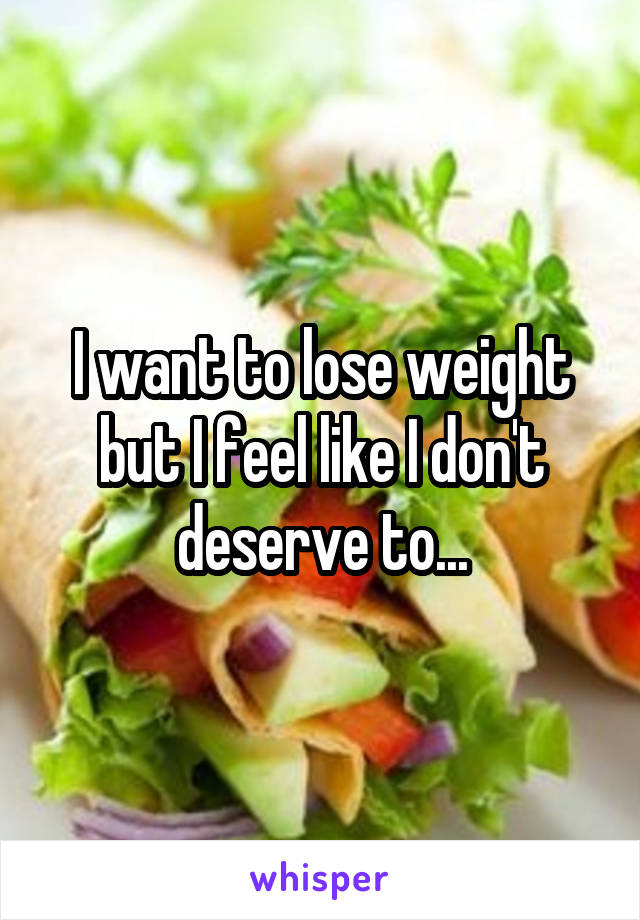 I want to lose weight but I feel like I don't deserve to...
