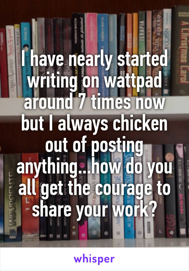 I have nearly started writing on wattpad around 7 times now but I always chicken out of posting anything...how do you all get the courage to share your work?