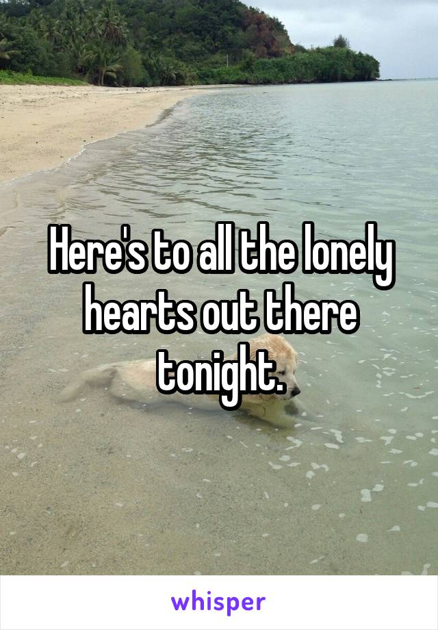 Here's to all the lonely hearts out there tonight.