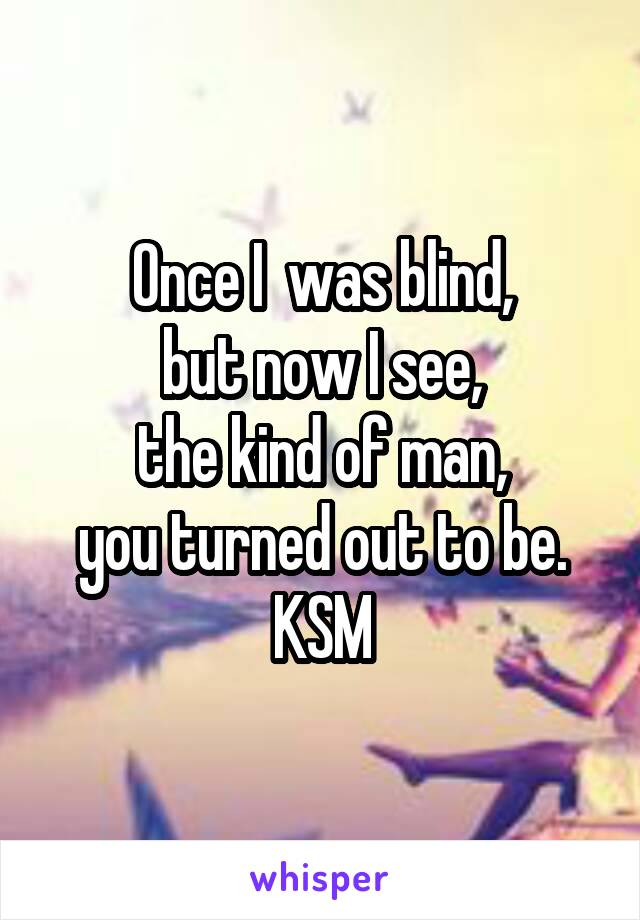 Once I  was blind, but now I see,  the kind of man,  you turned out to be. KSM