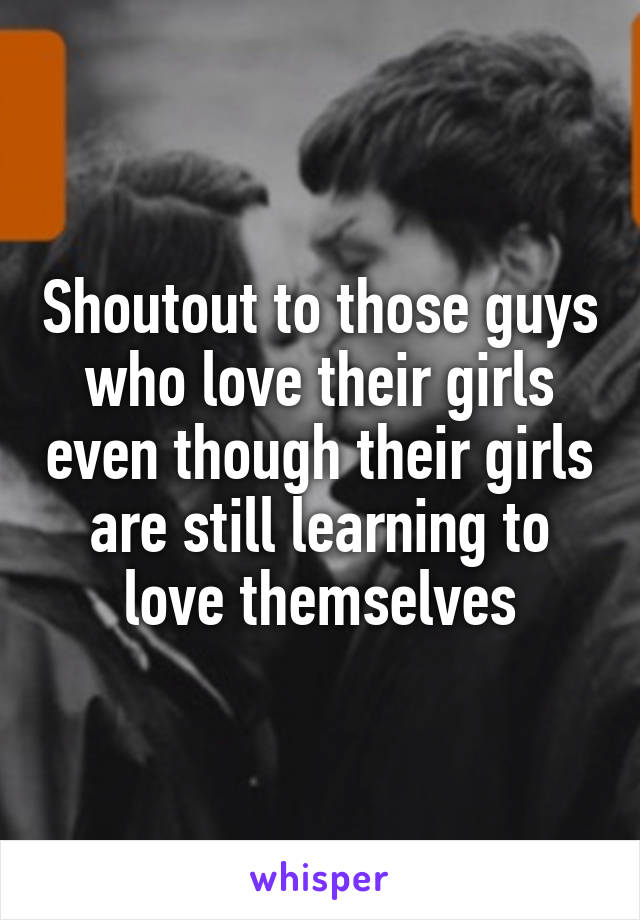 Shoutout to those guys who love their girls even though their girls are still learning to love themselves