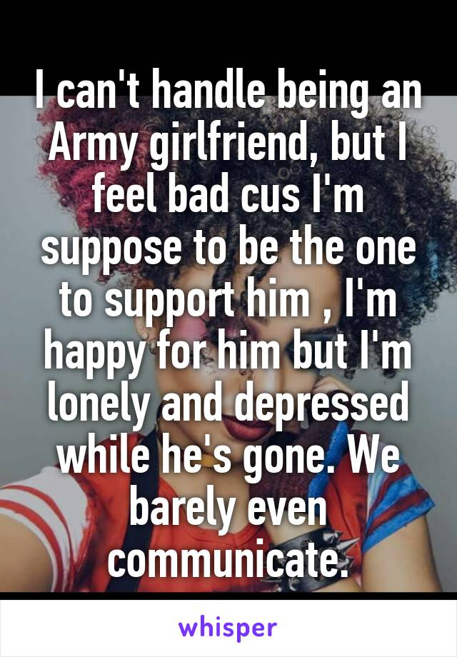 I can't handle being an Army girlfriend, but I feel bad cus I'm suppose to be the one to support him , I'm happy for him but I'm lonely and depressed while he's gone. We barely even communicate.