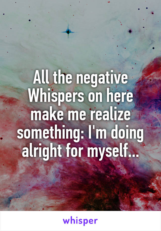 All the negative Whispers on here make me realize something: I'm doing alright for myself...