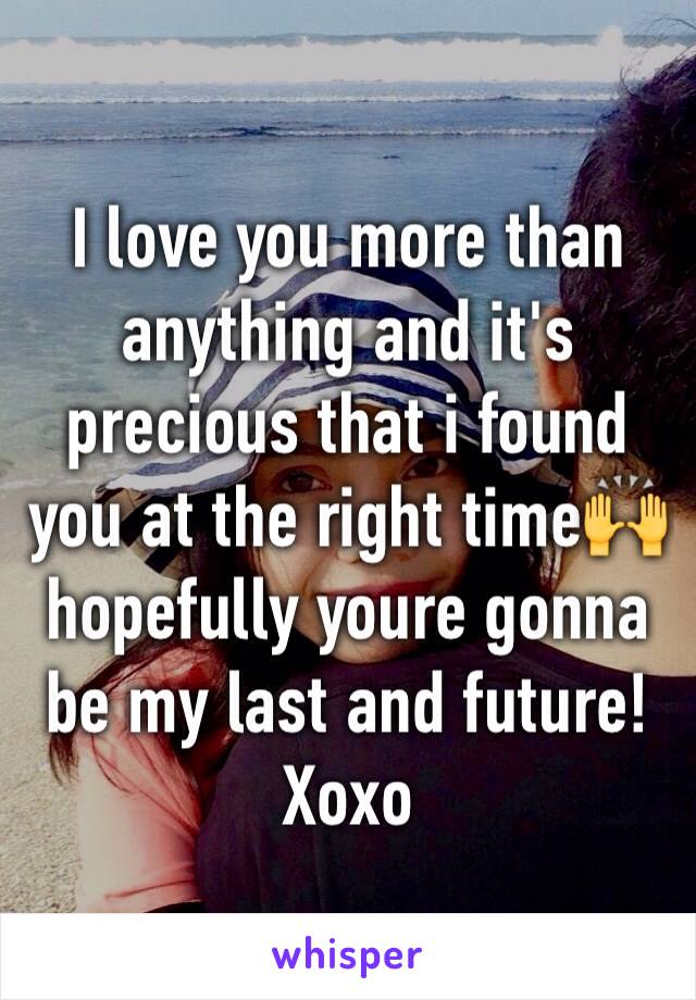 I love you more than anything and it's precious that i found you at the right time🙌 hopefully youre gonna be my last and future! Xoxo