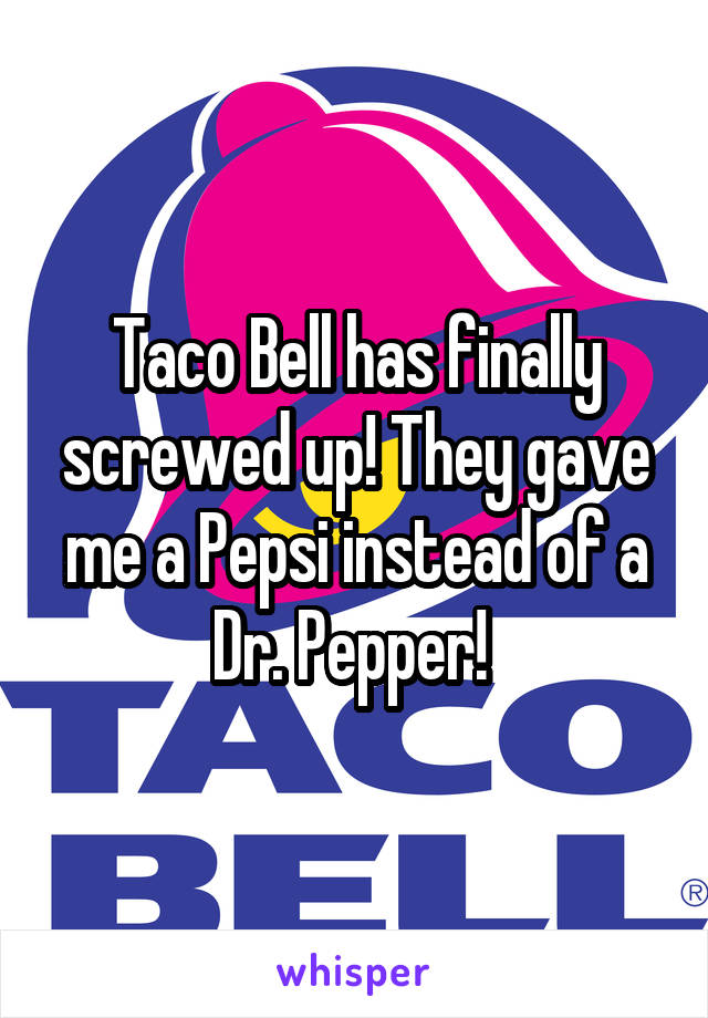 Taco Bell has finally screwed up! They gave me a Pepsi instead of a Dr. Pepper!